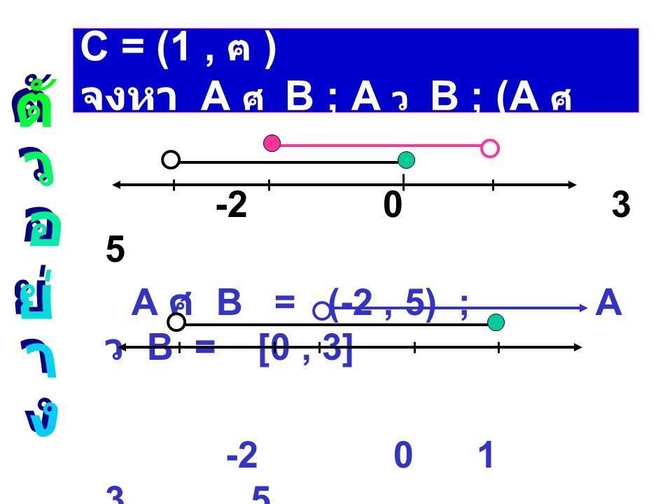 ให้ A = (-2 ,3] ; B = [0 , 5) ; C = (1 , ฅ ) จงหา A ศ B ; A ว B ; (A ศ B) - C